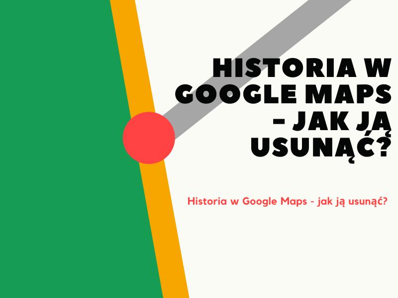 Historia w Google Maps - jak ją usunąć?