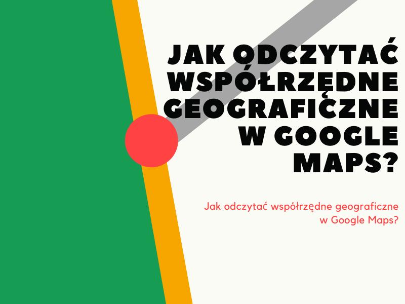 Jak odczytać współrzędne geograficzne w Google Maps?