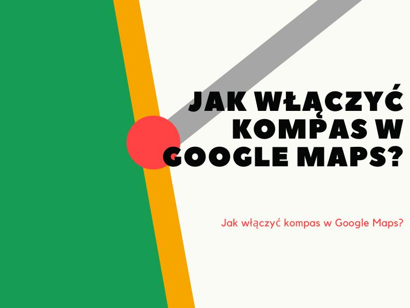 Jak włączyć kompas w Google Maps?