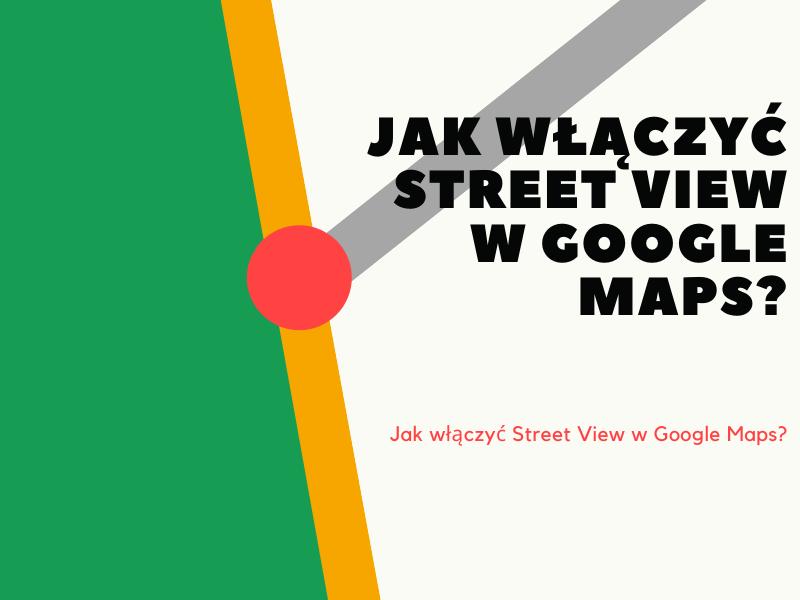 Jak włączyć Street View w Google Maps?