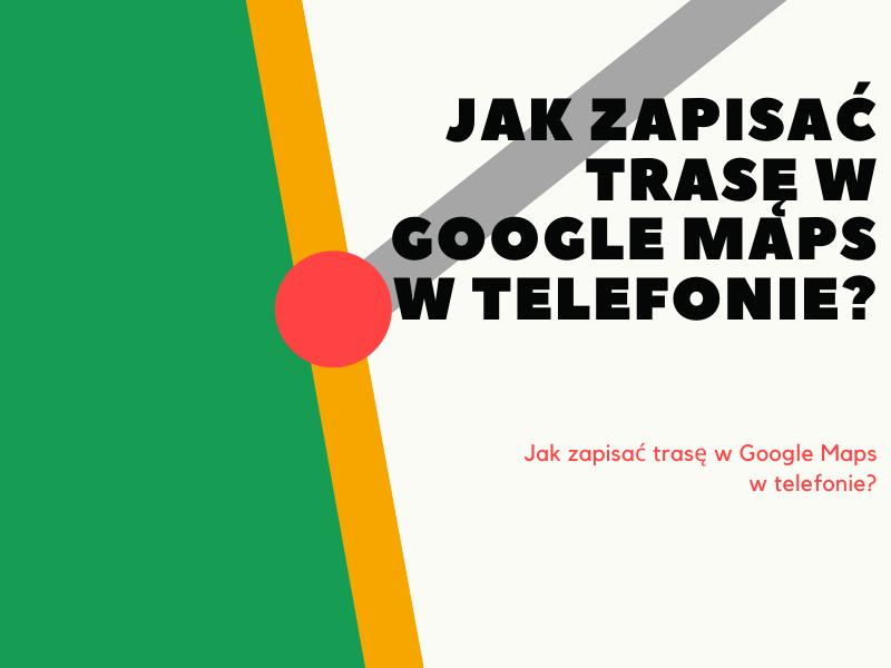 Jak zapisać trasę w Google Maps w telefonie?