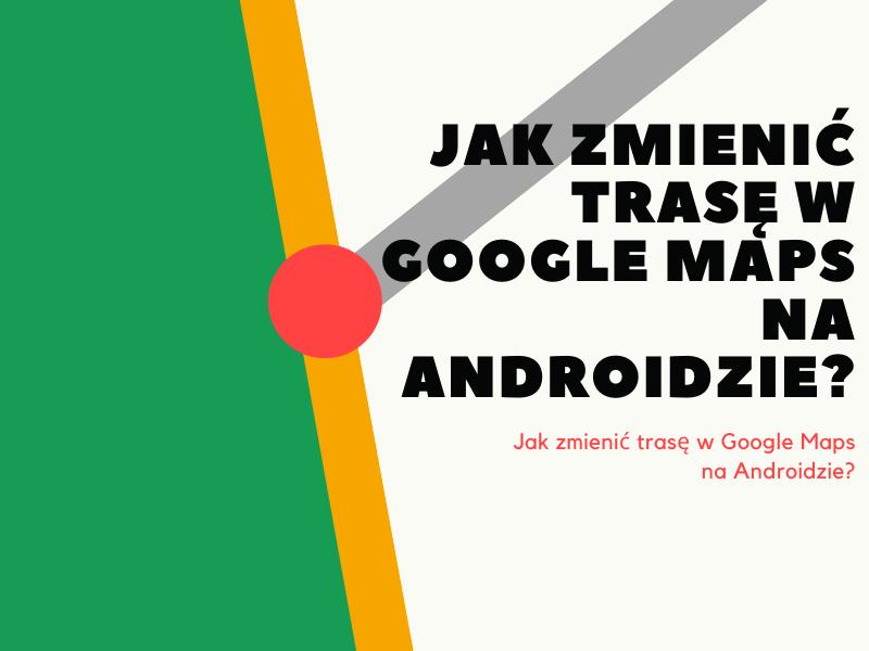 Jak zmienić trasę w Google Maps na Androidzie?