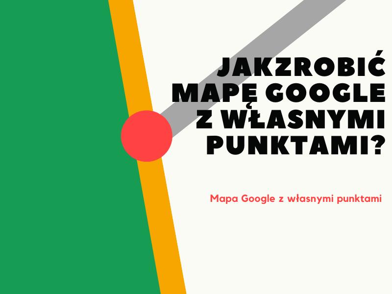 Jakzrobić mapę Google z własnymi punktami
